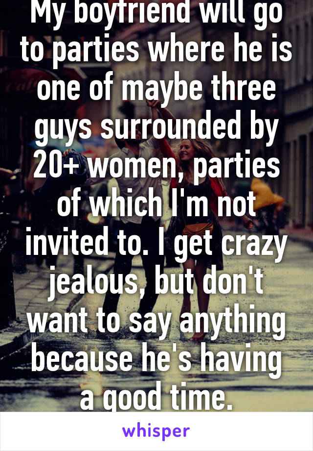 My boyfriend will go to parties where he is one of maybe three guys surrounded by 20+ women, parties of which I'm not invited to. I get crazy jealous, but don't want to say anything because he's having a good time. Help????