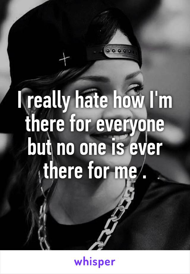 I really hate how I'm there for everyone but no one is ever there for me .