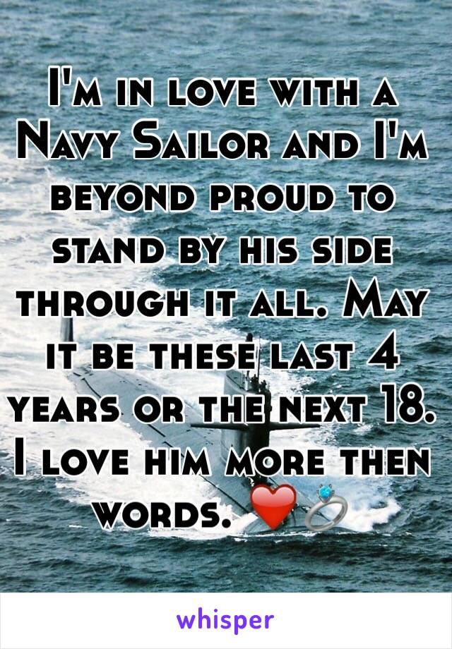 I'm in love with a Navy Sailor and I'm beyond proud to stand by his side through it all. May it be these last 4 years or the next 18. I love him more then words. ❤️💍