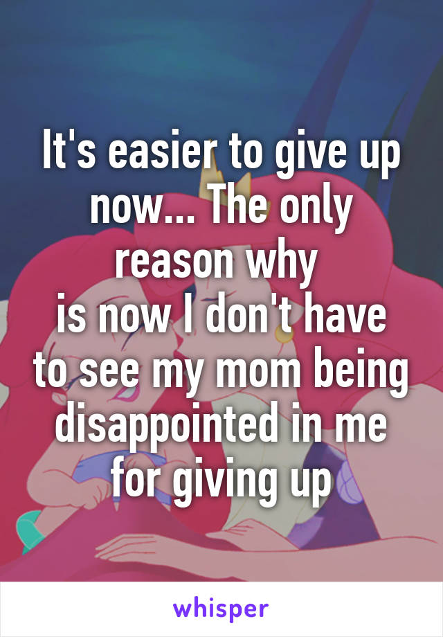 It's easier to give up now... The only reason why  is now I don't have to see my mom being disappointed in me for giving up