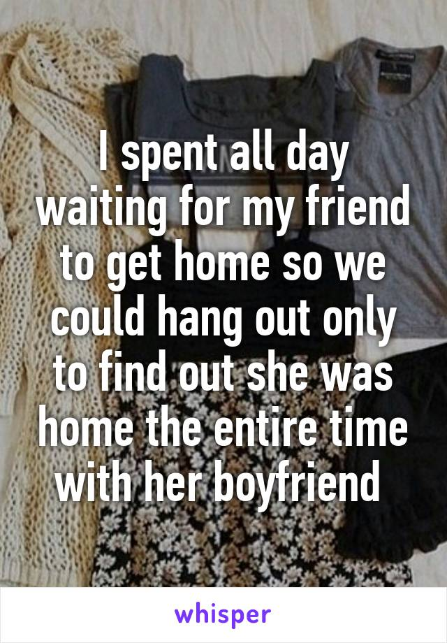 I spent all day waiting for my friend to get home so we could hang out only to find out she was home the entire time with her boyfriend