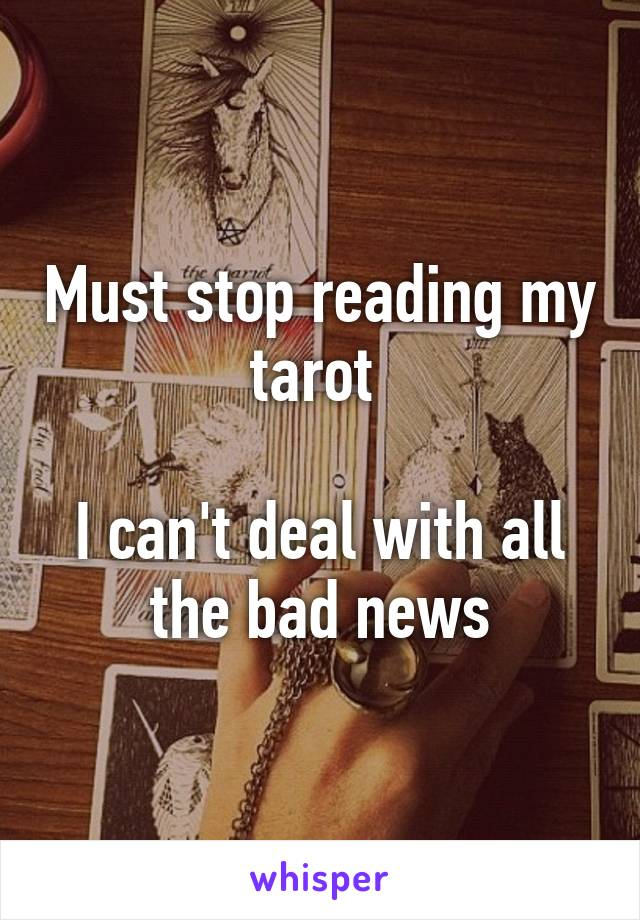 Must stop reading my tarot   I can't deal with all the bad news