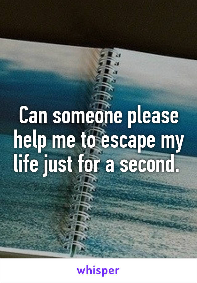 Can someone please help me to escape my life just for a second.
