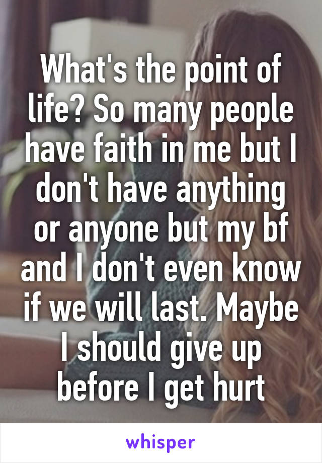 What's the point of life? So many people have faith in me but I don't have anything or anyone but my bf and I don't even know if we will last. Maybe I should give up before I get hurt