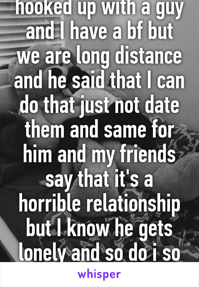 hooked up with a guy and I have a bf but we are long distance and he said that I can do that just not date them and same for him and my friends say that it's a horrible relationship but I know he gets lonely and so do i so what's the harm?