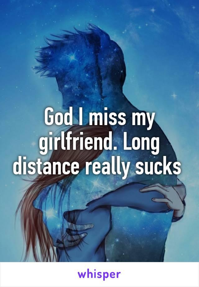 God I miss my girlfriend. Long distance really sucks