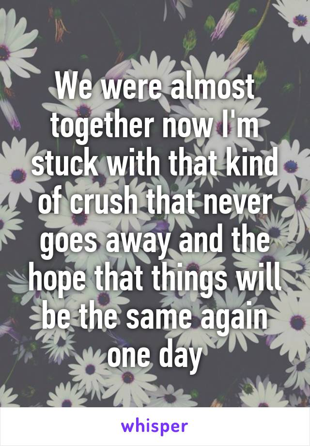We were almost together now I'm stuck with that kind of crush that never goes away and the hope that things will be the same again one day