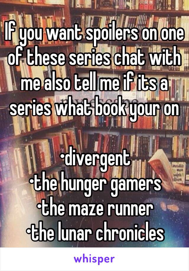 If you want spoilers on one of these series chat with me also tell me if its a series what book your on  •divergent •the hunger gamers •the maze runner •the lunar chronicles