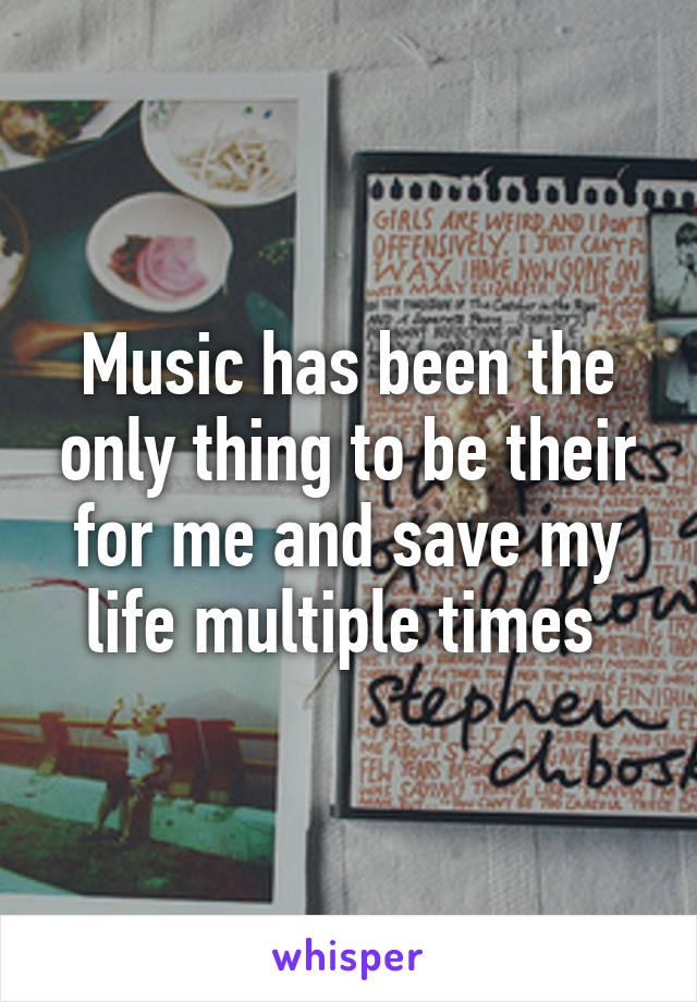 Music has been the only thing to be their for me and save my life multiple times