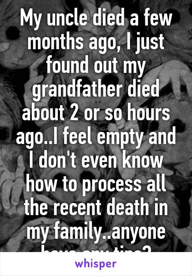 My uncle died a few months ago, I just found out my grandfather died about 2 or so hours ago..I feel empty and I don't even know how to process all the recent death in my family..anyone have any tips?