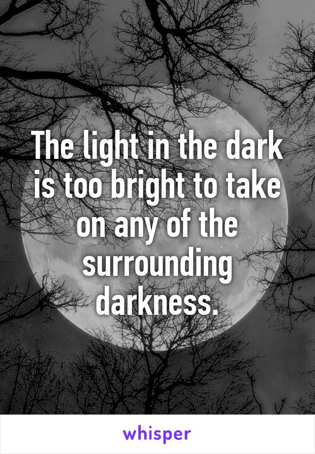 The light in the dark is too bright to take on any of the surrounding darkness.