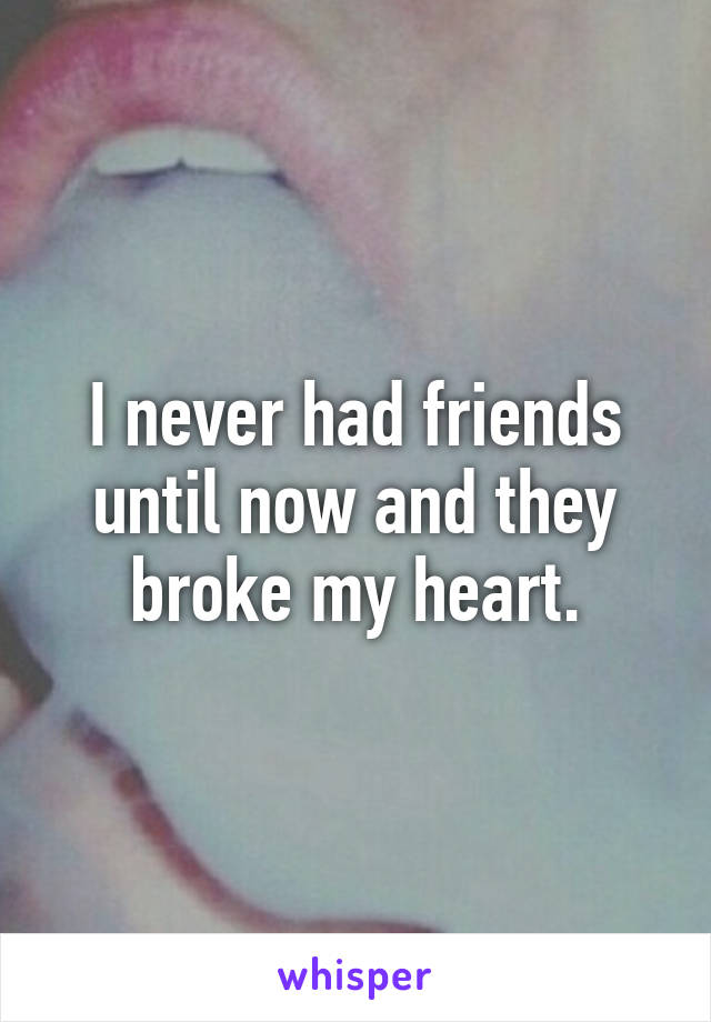 I never had friends until now and they broke my heart.