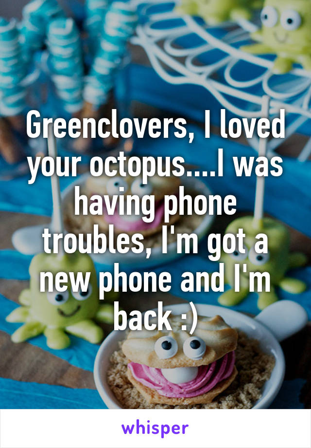 Greenclovers, I loved your octopus....I was having phone troubles, I'm got a new phone and I'm back :)