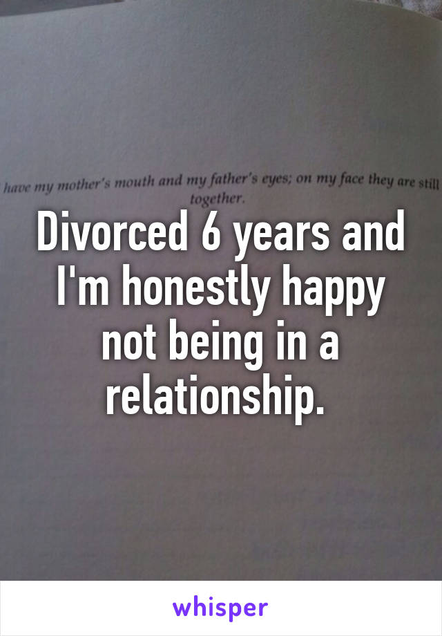 Divorced 6 years and I'm honestly happy not being in a relationship.