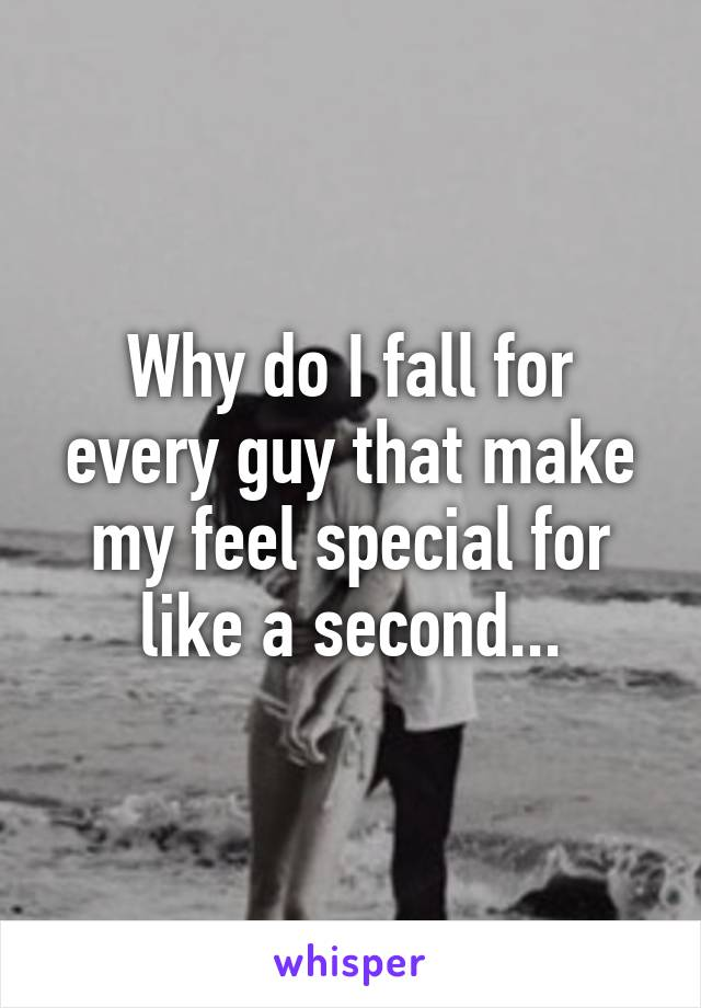 Why do I fall for every guy that make my feel special for like a second...