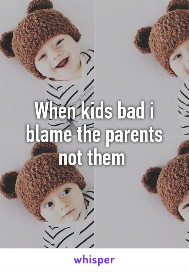 When kids bad i blame the parents not them