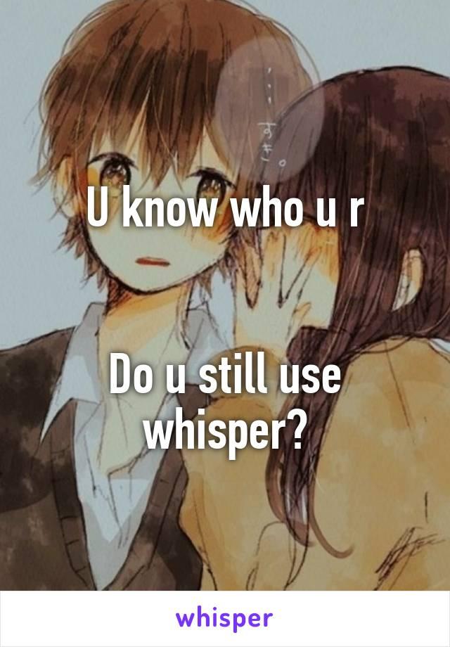 U know who u r   Do u still use whisper?