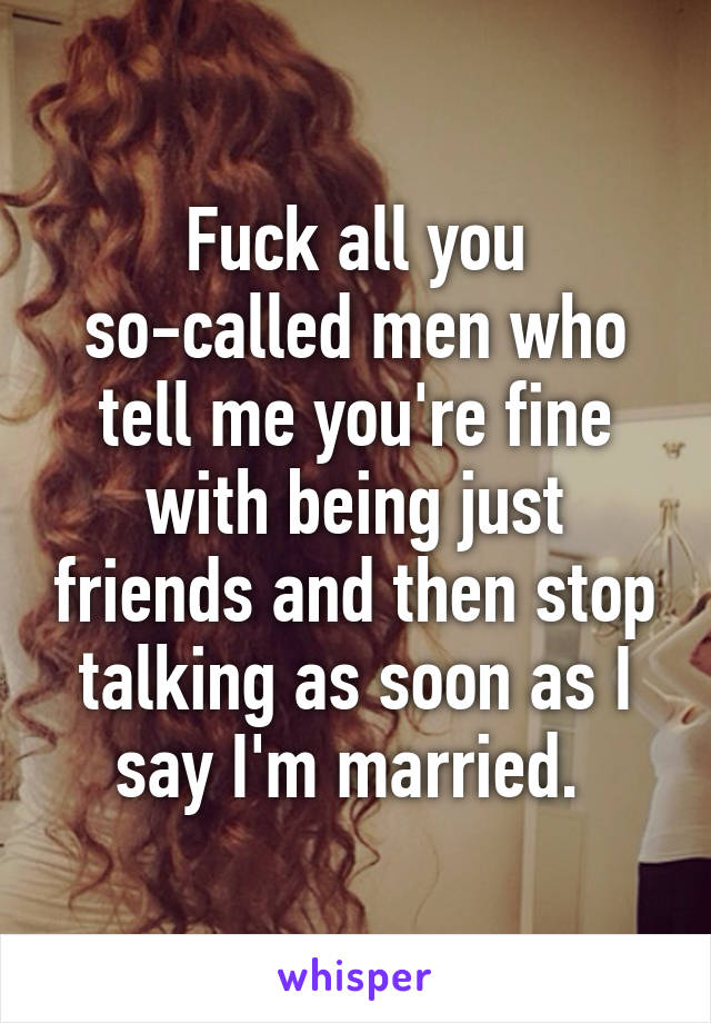 Fuck all you so-called men who tell me you're fine with being just friends and then stop talking as soon as I say I'm married.