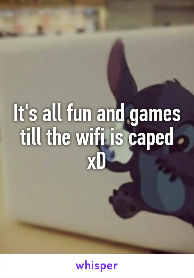 It's all fun and games till the wifi is caped xD
