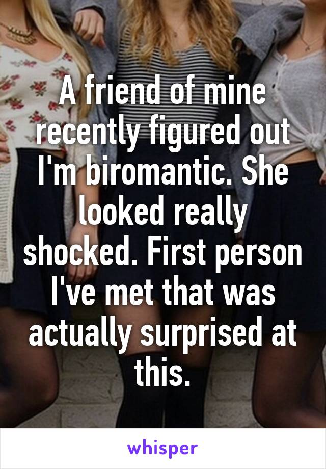 A friend of mine recently figured out I'm biromantic. She looked really shocked. First person I've met that was actually surprised at this.
