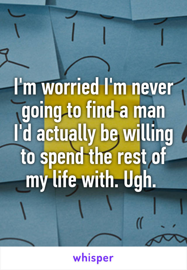 I'm worried I'm never going to find a man I'd actually be willing to spend the rest of my life with. Ugh.