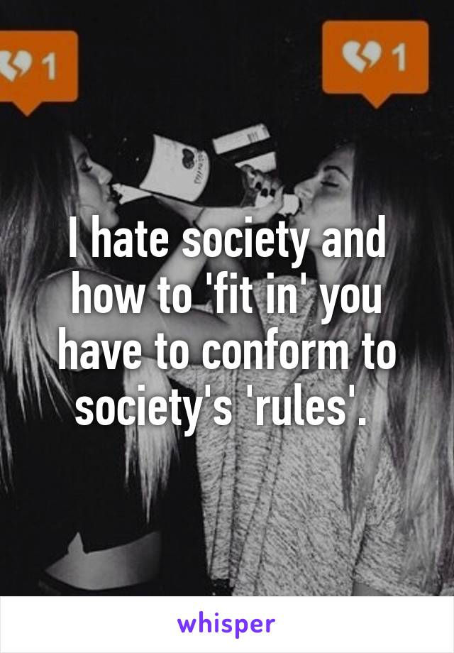 I hate society and how to 'fit in' you have to conform to society's 'rules'.