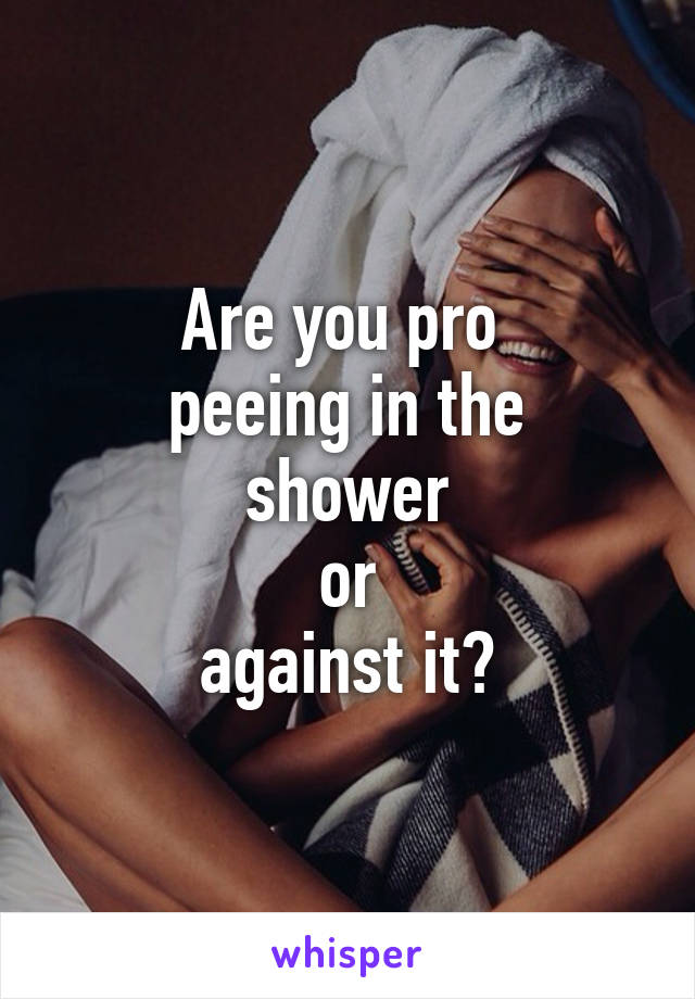 Are you pro  peeing in the shower  or  against it?
