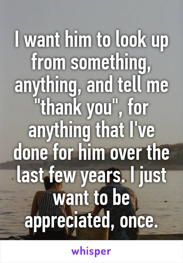 """I want him to look up from something, anything, and tell me """"thank you"""", for anything that I've done for him over the last few years. I just want to be appreciated, once."""