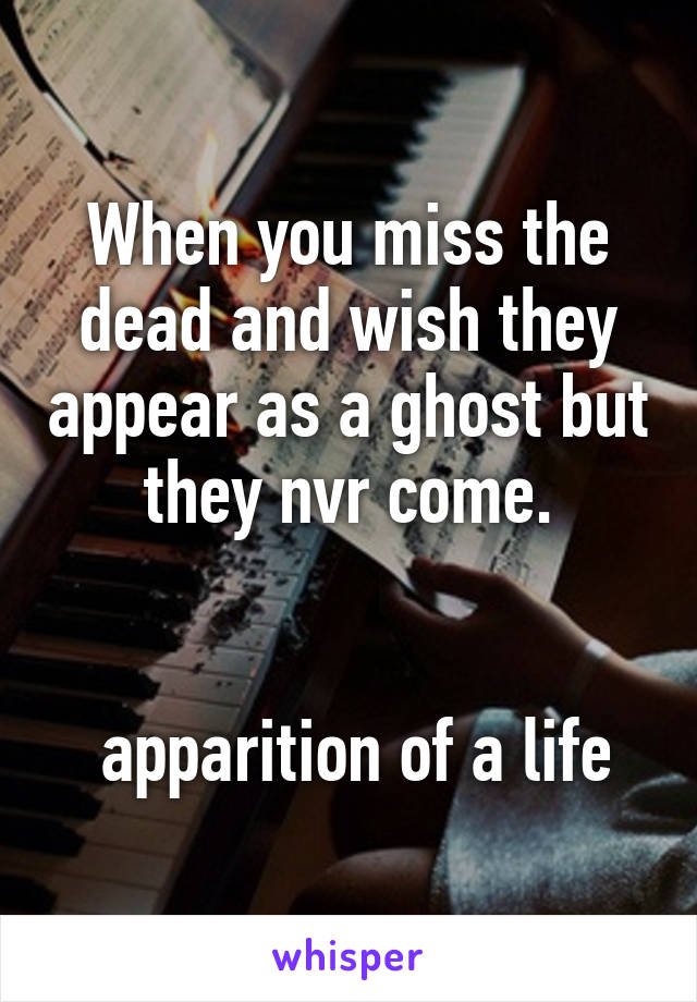 When you miss the dead and wish they appear as a ghost but they nvr come.    apparition of a life
