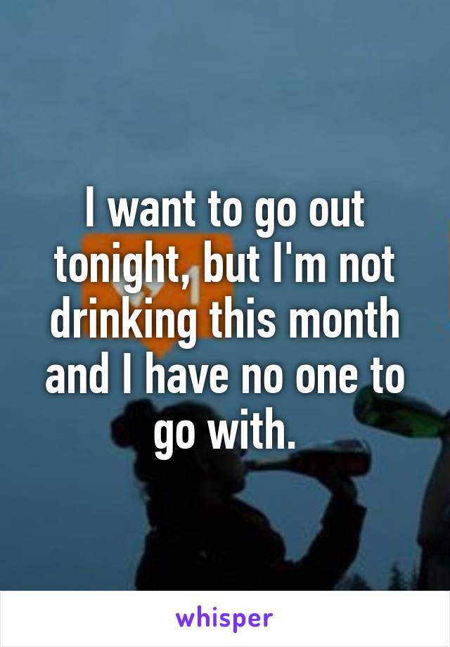 I want to go out tonight, but I'm not drinking this month and I have no one to go with.