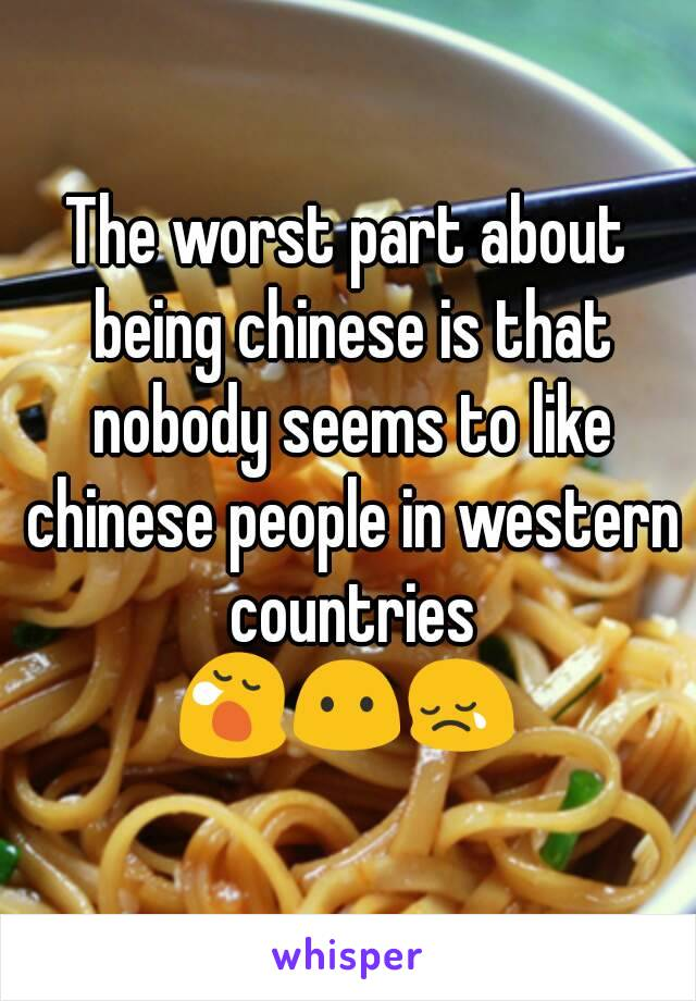 The worst part about being chinese is that nobody seems to like chinese people in western countries 😪😶😢