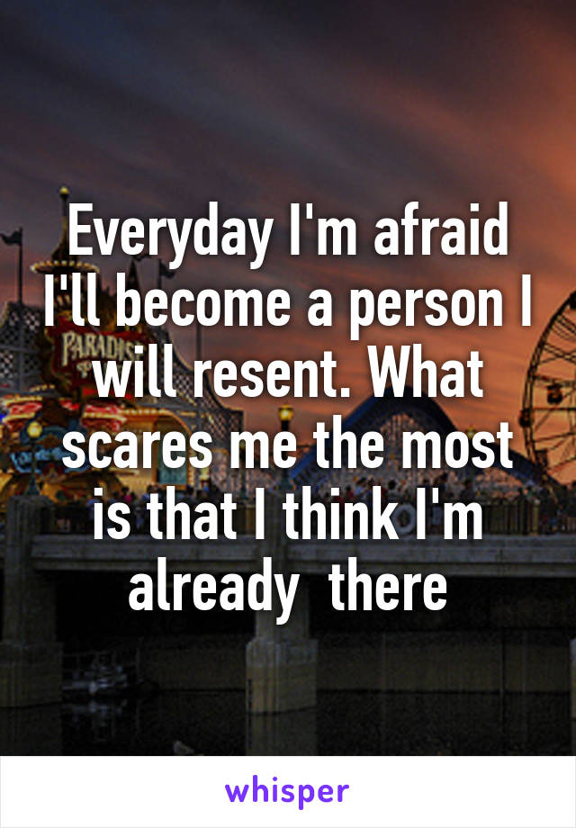 Everyday I'm afraid I'll become a person I will resent. What scares me the most is that I think I'm already  there