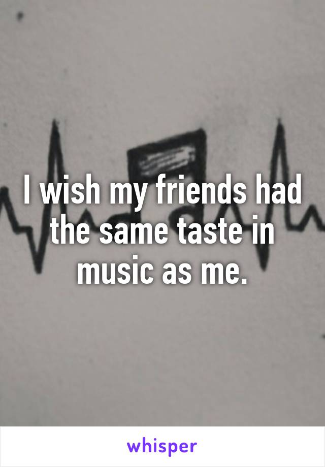 I wish my friends had the same taste in music as me.