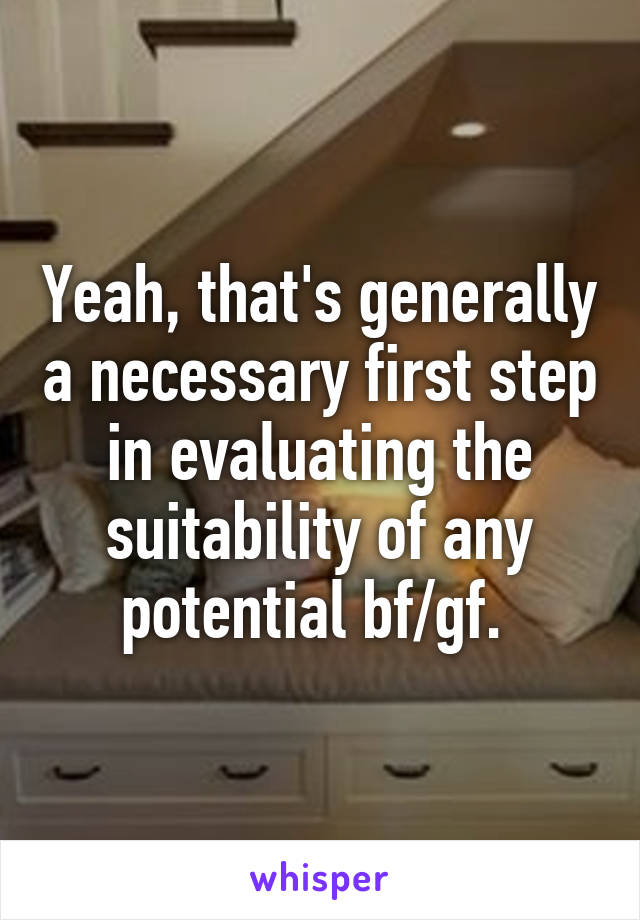 Yeah, that's generally a necessary first step in evaluating the suitability of any potential bf/gf.