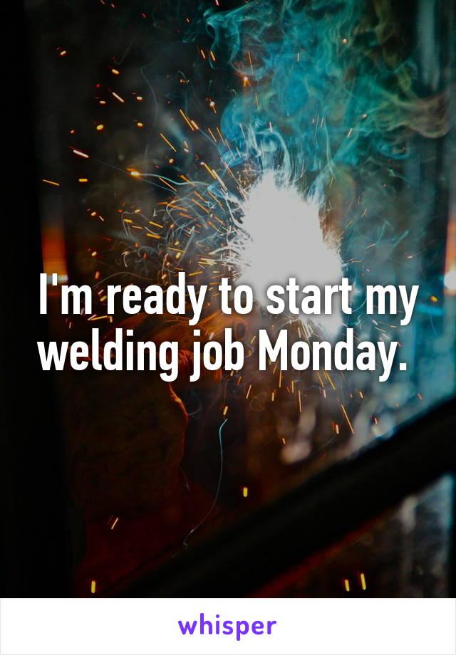 I'm ready to start my welding job Monday.