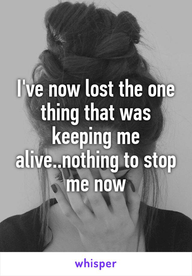 I've now lost the one thing that was keeping me alive..nothing to stop me now
