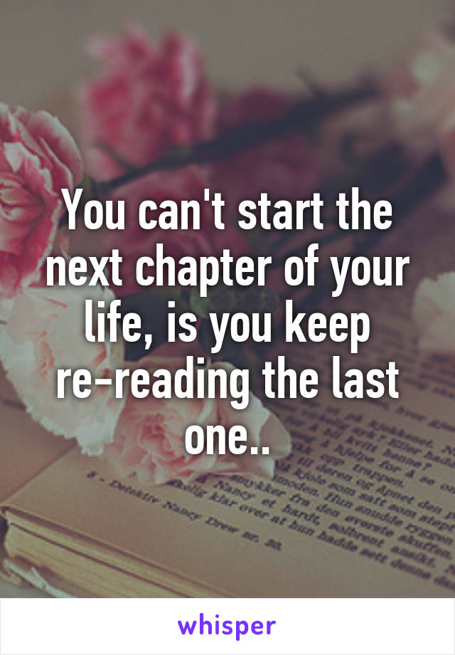 You can't start the next chapter of your life, is you keep re-reading the last one..