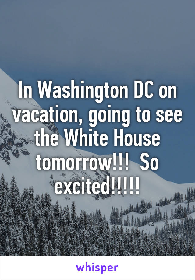 In Washington DC on vacation, going to see the White House tomorrow!!!  So excited!!!!!