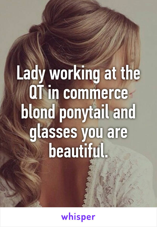 Lady working at the QT in commerce blond ponytail and glasses you are beautiful.