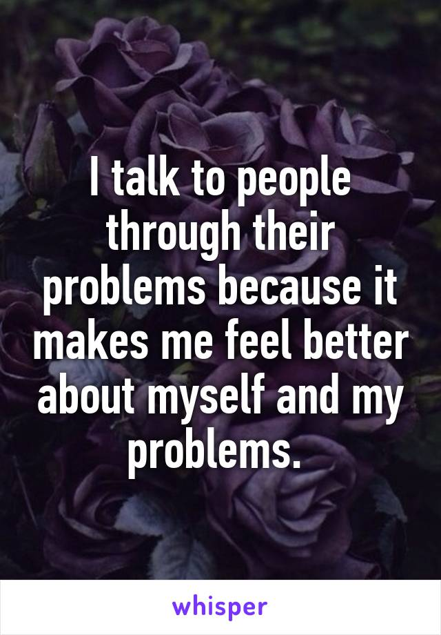 I talk to people through their problems because it makes me feel better about myself and my problems.