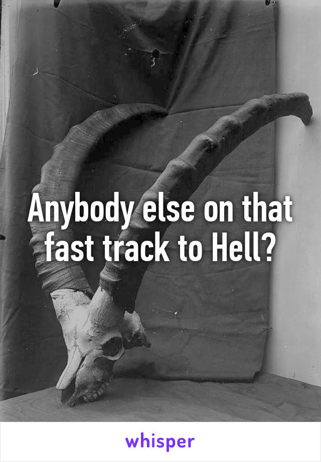 Anybody else on that fast track to Hell?