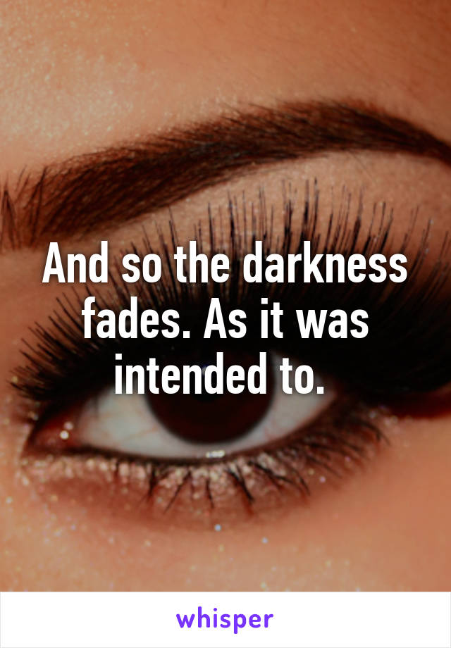 And so the darkness fades. As it was intended to.