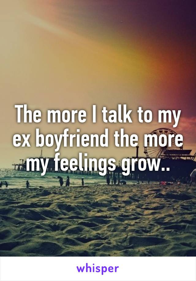 The more I talk to my ex boyfriend the more my feelings grow..