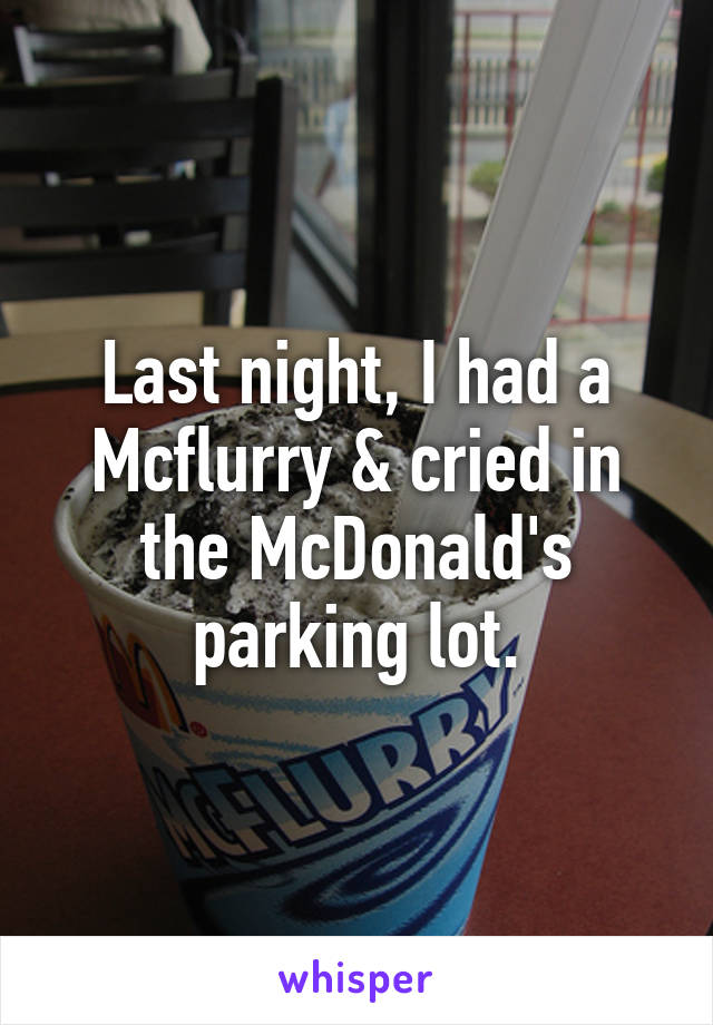 Last night, I had a Mcflurry & cried in the McDonald's parking lot.