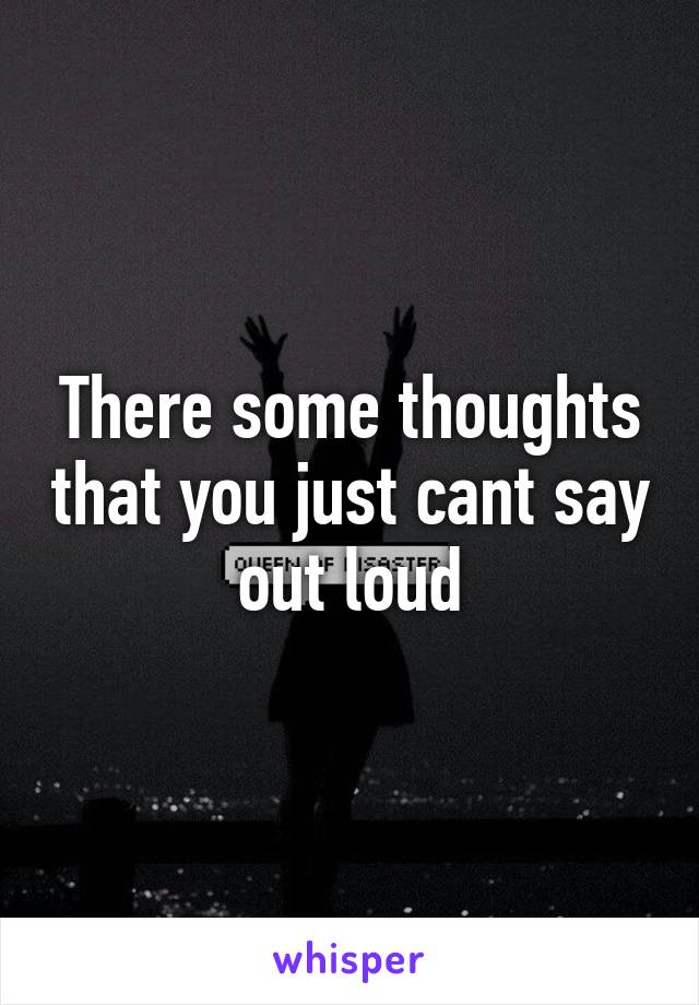There some thoughts that you just cant say out loud