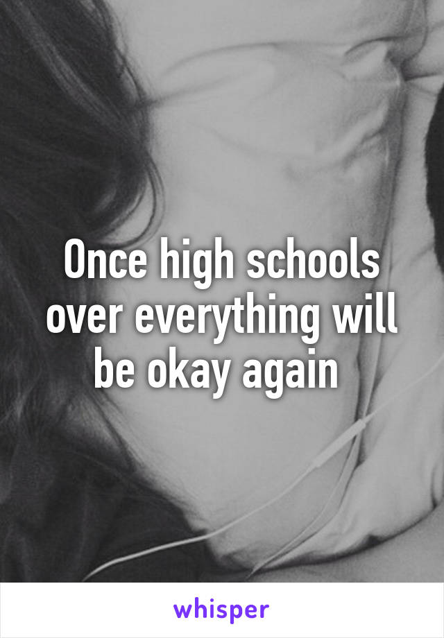 Once high schools over everything will be okay again