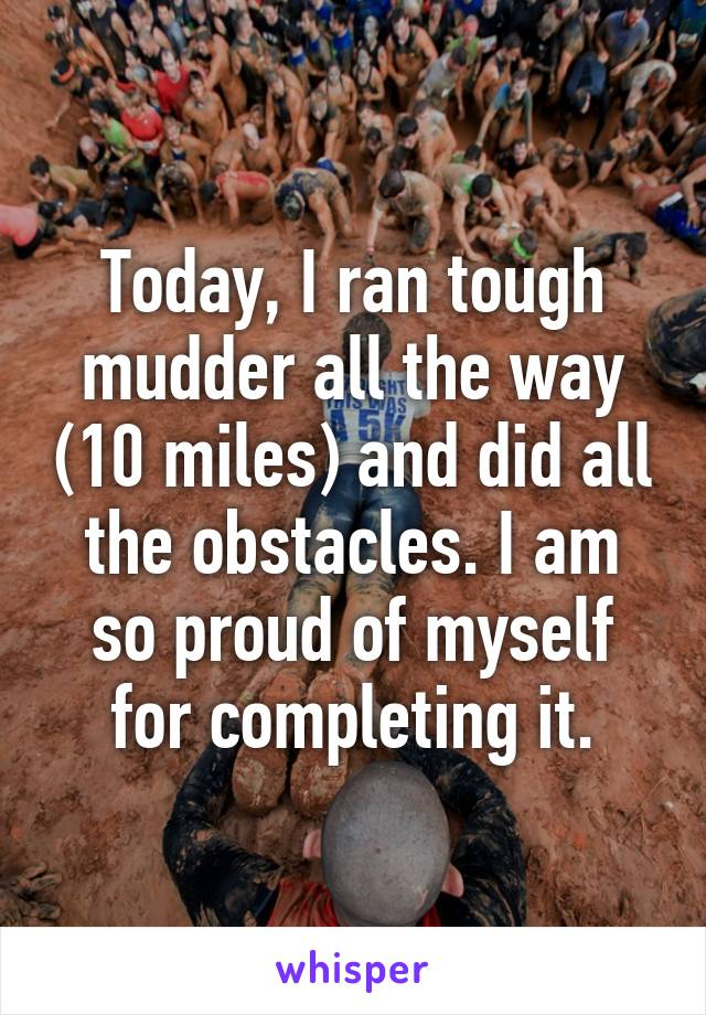 Today, I ran tough mudder all the way (10 miles) and did all the obstacles. I am so proud of myself for completing it.