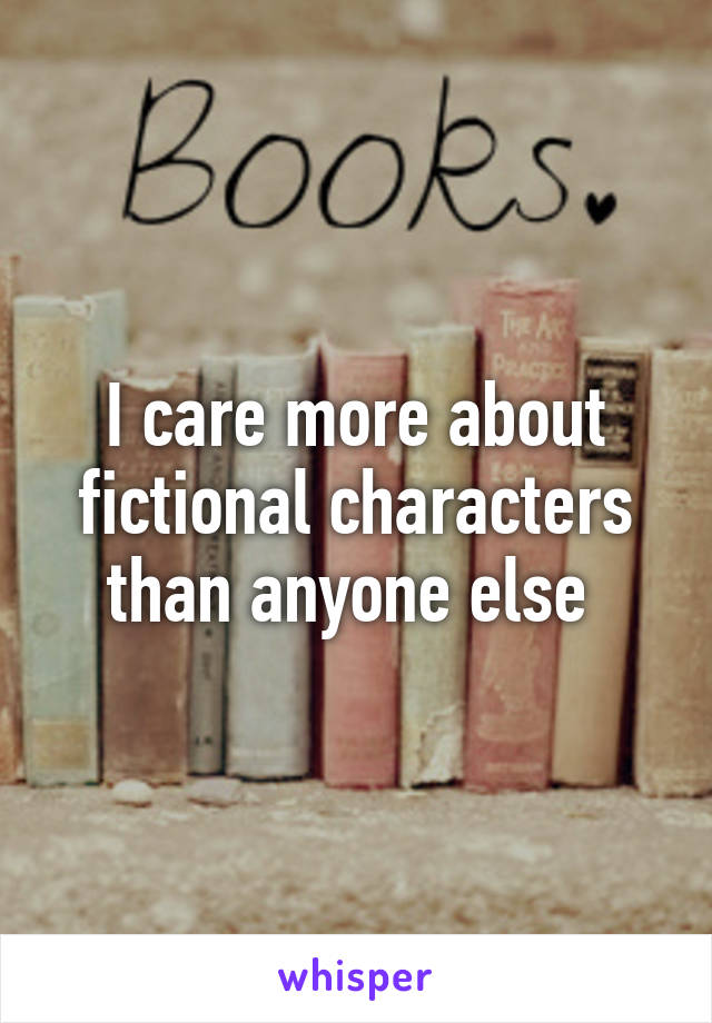 I care more about fictional characters than anyone else