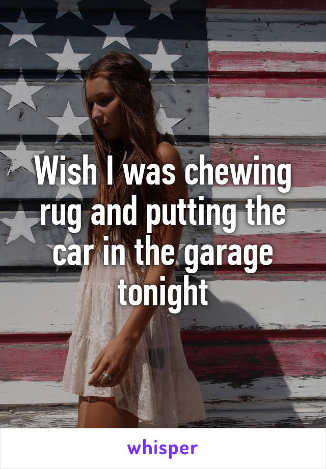 Wish I was chewing rug and putting the car in the garage tonight