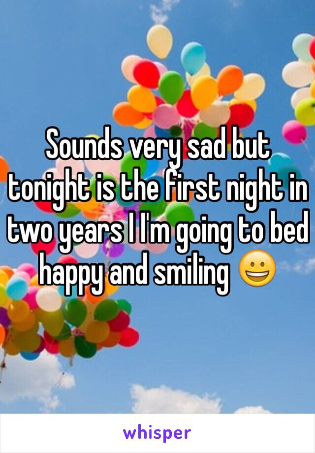 Sounds very sad but tonight is the first night in two years I I'm going to bed happy and smiling 😀
